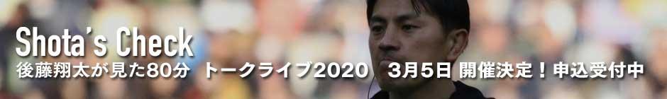 SHOTAS CHECK 後藤翔太が見た80分特別篇トークライブ2020申込受付中